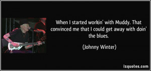 ... me that I could get away with doin' the blues. - Johnny Winter
