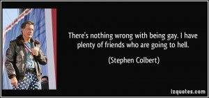 ... gay. I have plenty of friends who are going to hell. - Stephen Colbert