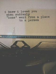 knew I loved you when suddenly 'home' went from a place to a person ...