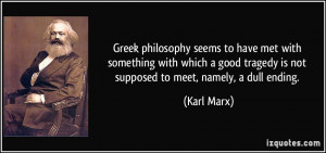 ... tragedy is not supposed to meet, namely, a dull ending. - Karl Marx