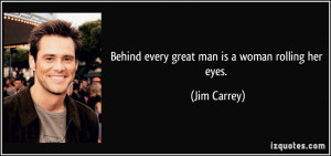 quote-behind-every-great-man-is-a-woman-rolling-her-eyes-jim-carrey ...