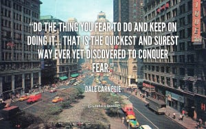 Do the thing you fear to do and keep on doing it...