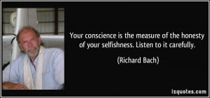 Your conscience is the measure of the honesty of your selfishness ...