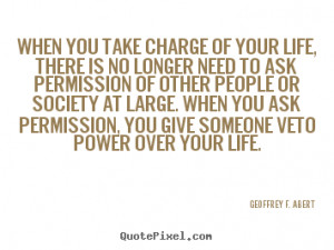 ... take charge of your life, there is no.. Geoffrey F. Abert life quote