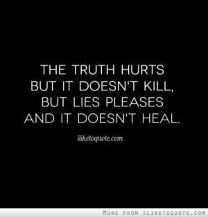 The truth hurts but it doesn't kill, but lies pleases and it doesn't ...