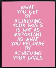 ... as important as what you become by achieving your goals.