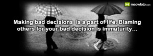 ... . Blaming Others For Your Bad Decision Is Immaturity. ~ Blame Quotes