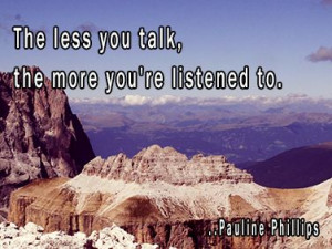 The less you talk, the more you're listened to. Pauline Phillips
