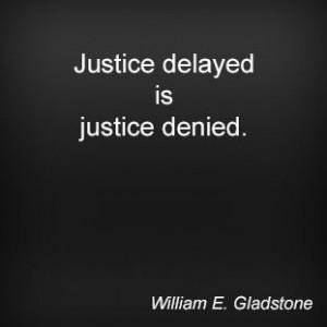 Justice delayed is justice denied. William E. Gladstone
