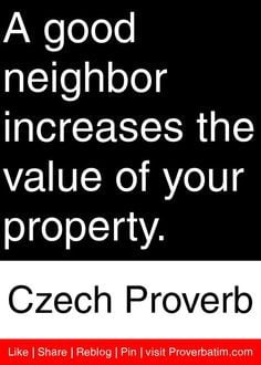 good neighbor increases the value of your property. - Czech Proverb ...