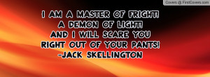 am a master of fright!A demon of light!And I will scare you right ...