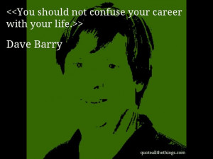 Dave Barry - quote-You should not confuse your career with your life ...