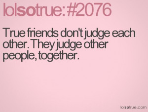 True friends don't judge each other. They judge other people, together ...