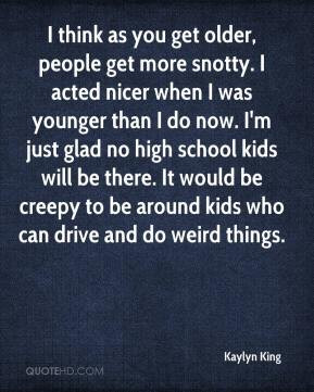 think as you get older, people get more snotty. I acted nicer when I ...