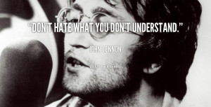 quote-John-Lennon-dont-hate-what-you-dont-understand-106111.png