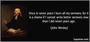 ... write better sermons now than I did seven years ago. - John Wesley