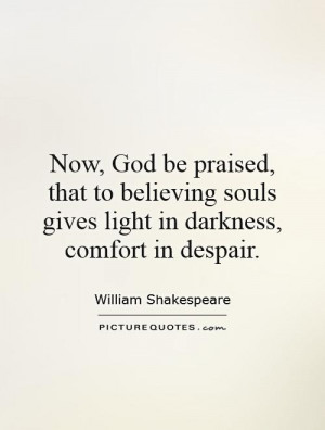 Now, God be praised, that to believing souls gives light in darkness ...