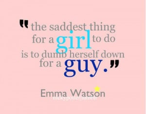 The saddest thing for a girl to do is to dumb herself down for a guy ...