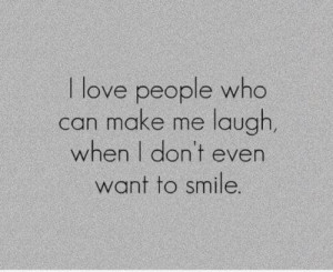 love people who can make me laugh, when i don't even want to smile.