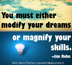 You must either modify your dreams or magnify your skills. –Jim Rohn