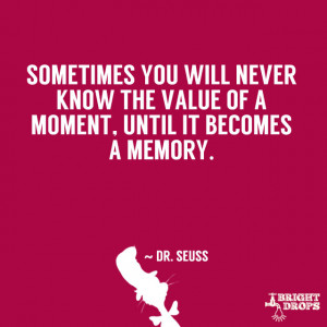 Sometimes you will never know the value of a moment, until it becomes ...