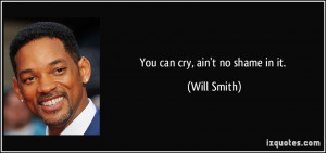 You can cry, ain't no shame in it. - Will Smith