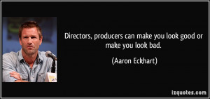 ... producers can make you look good or make you look bad. - Aaron Eckhart