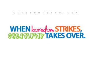 When boredom strikes- Quotes on living life, quotes about living life
