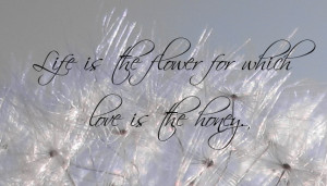 Life Is The Flower For Which Love Is The Honey. - Flower Quote