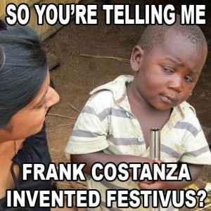 ... you're telling me Frank Costanza invented Festivus? LOVE SEINFELD
