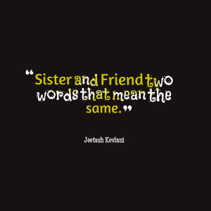 Quotes Picture: sister and friend two words that mean the same