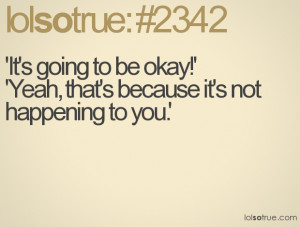 It's going to be okay! because it's not happening to you.
