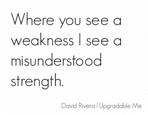 ... you see a weakness I see a misunderstood strength. Personal Quote