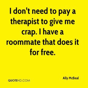 don't need to pay a therapist to give me crap. I have a roommate ...
