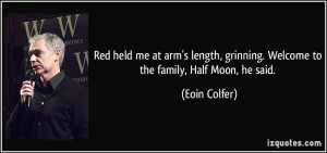 ... , grinning. Welcome to the family, Half Moon, he said. - Eoin Colfer