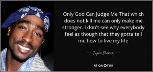Only God Can Judge Me That which does not kill me can only make me ...