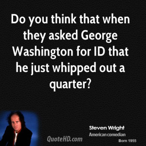 ... asked George Washington for ID that he just whipped out a quarter