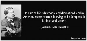 ... to be European, it is direct and sincere. - William Dean Howells
