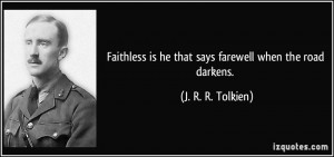 Faithless is he that says farewell when the road darkens. - J. R. R ...