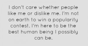 don't care whether people like me or dislike me. I'm not on earth to ...