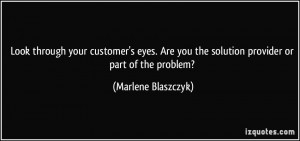 ... you the solution provider or part of the problem? - Marlene Blaszczyk
