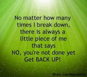 ... Piece of Me that Says No,You're Not Done Yet Get Back Up! ~ Hope