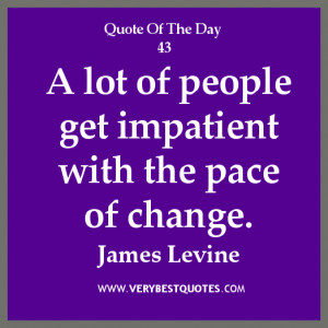 change quote of the day, A lot of people get impatient with the pace ...