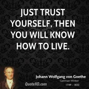 ... yourself, then you will know how to live. - Johann Wolfgang von Goethe