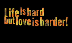 Quotes Picture: life is hard but love is harder!