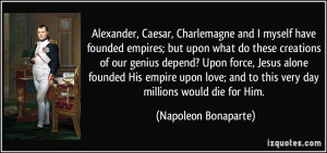 Alexander, Caesar, Charlemagne and I myself have founded empires; but ...