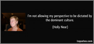... my perspective to be dictated by the dominant culture. - Holly Near