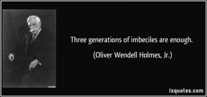 ... generations of imbeciles are enough. - Oliver Wendell Holmes, Jr