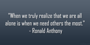 When we truly realize that we are all alone is when we need others the ...