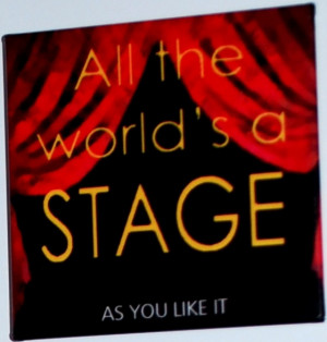 """All the world's a stage."""""""